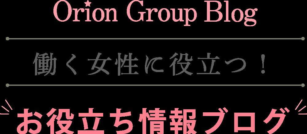 Orion Group Blog 働く女性に役立つ!お役立ち情報ブログ